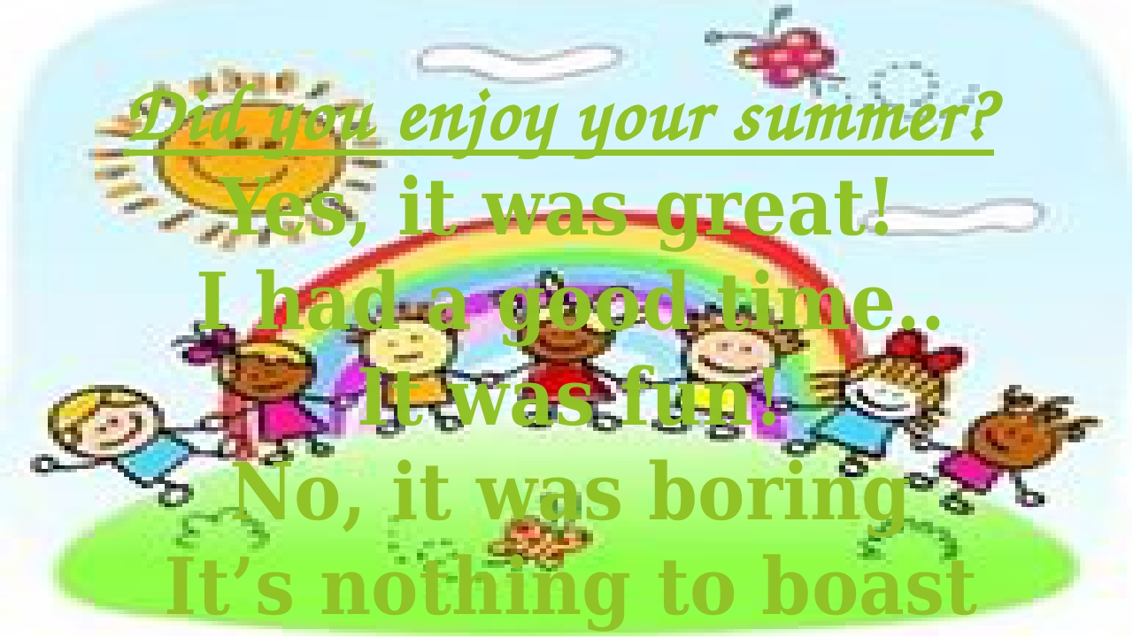 Did you enjoy your summer? Yes, it was great! I had a good time.. It was fun!...
