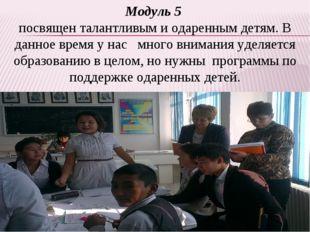 Модуль 5 посвящен талантливым и одаренным детям. В данное время у нас много