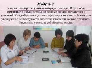 Модуль 7 говорит о лидерстве учителя в первую очередь. Ведь любое изменение в
