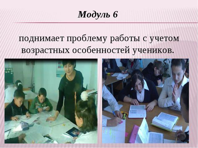 Модуль 6 поднимает проблему работы с учетом возрастных особенностей учеников.