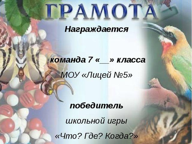 Награждается команда 7 «__» класса МОУ «Лицей №5» победитель школьной игры «...
