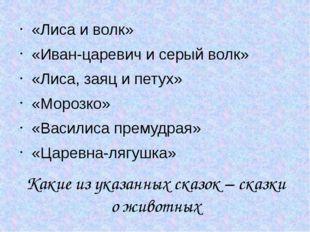 Какие из указанных сказок – сказки о животных «Лиса и волк» «Иван-царевич и с