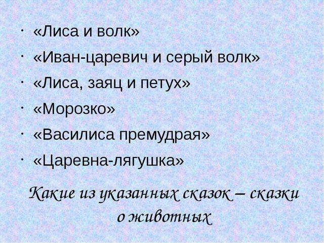 Какие из указанных сказок – сказки о животных «Лиса и волк» «Иван-царевич и с...