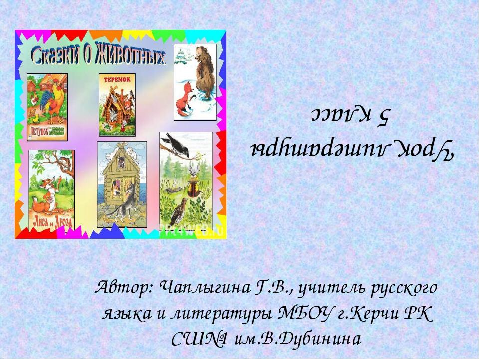 Урок литературы 5 класс Автор: Чаплыгина Г.В., учитель русского языка и литер...