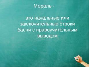 Мораль - это начальные или заключительные строки басни с нравоучительным выво