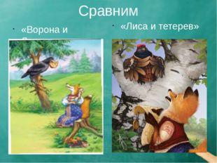 Сравним «Ворона и Лисица» «Лиса и тетерев»