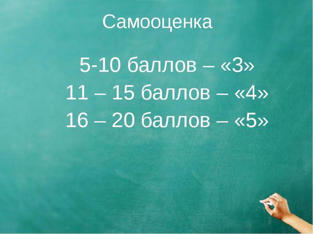 Самооценка 5-10 баллов – «3» 11 – 15 баллов – «4» 16 – 20 баллов – «5»