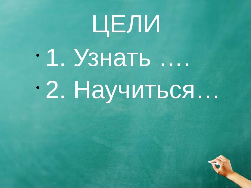 ЦЕЛИ 1. Узнать …. 2. Научиться…