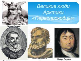 Великие люди Арктики «Первопроходцы» Эйрик Рыжий Семен Дежнев Виллем Баренц В