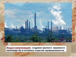 Индустриализация– создание крупного машинного производства в основных отрасля