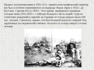 Процесс коллективизации в 1931-32 гг. принял катастрофический характер (он бы
