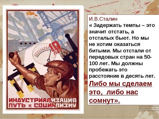 И.В.Сталин « Задержать темпы – это значит отстать, а отсталых бьют. Но мы не...