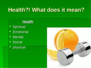 Health?! What does it mean? Health Spiritual Emotional Mental Social physical