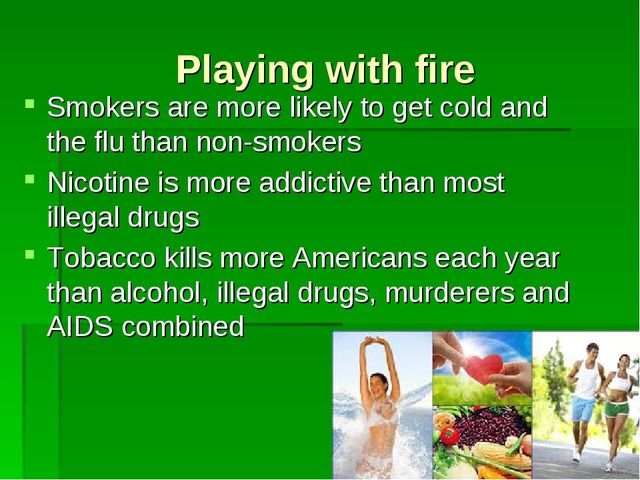 Playing with fire Smokers are more likely to get cold and the flu than non-sm...