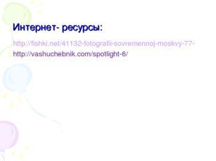 Интернет- ресурсы: http://fishki.net/41132-fotografii-sovremennoj-moskvy-77-