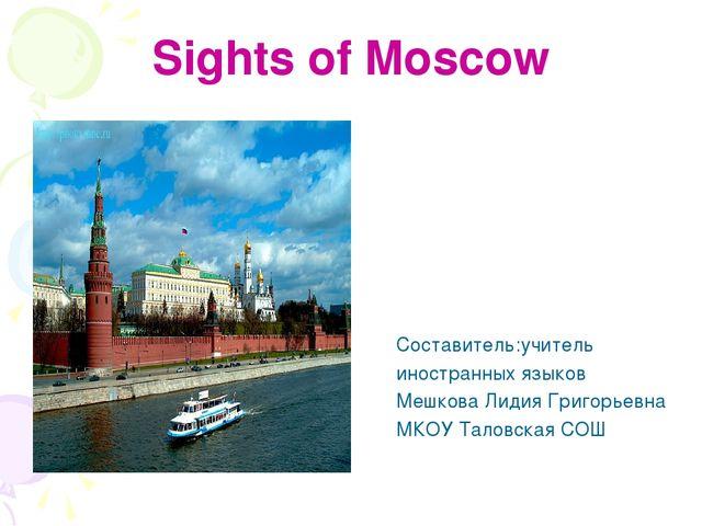 Sights of Moscow Составитель:учитель иностранных языков Мешкова Лидия Григорь...
