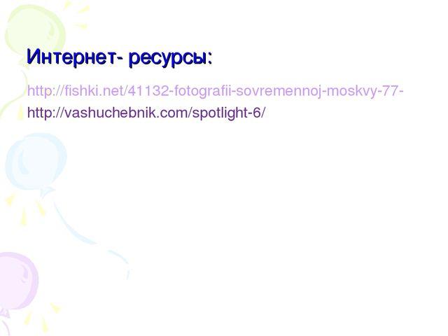 Интернет- ресурсы: http://fishki.net/41132-fotografii-sovremennoj-moskvy-77-...