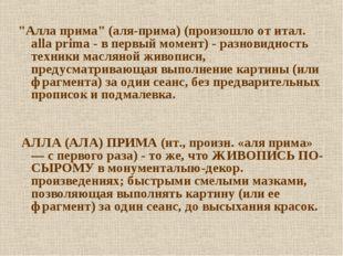 """""""Алла прима"""" (аля-прима) (произошло от итал. alla prima - в первый момент) -"""