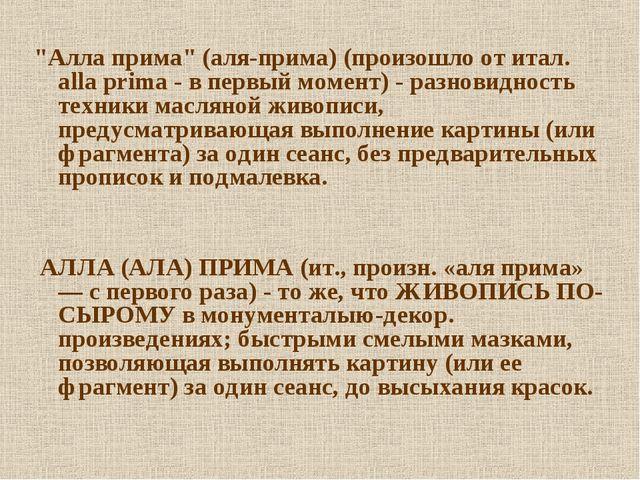 """""""Алла прима"""" (аля-прима) (произошло от итал. alla prima - в первый момент) -..."""