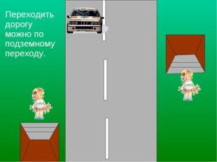 Переходить дорогу можно по подземному переходу.