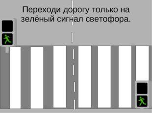 Переходи дорогу только на зелёный сигнал светофора.