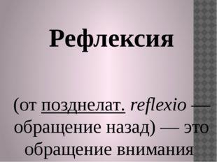 Рефлексия (отпозднелат.reflexio— обращение назад) — это обращение вниман