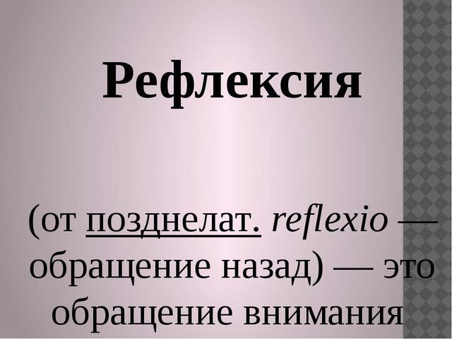 Рефлексия (отпозднелат.reflexio— обращение назад) — это обращение вниман...
