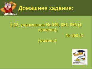 Домашнее задание: § 22, упражнение № 949, 951, 956 (1 уровень), № 968 (2 уров