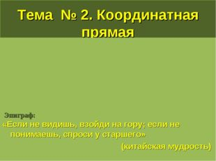 Тема № 2. Координатная прямая Эпиграф: «Если не видишь, взойди на гору; если
