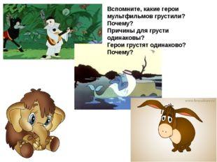 Вспомните, какие герои мультфильмов грустили? Почему? Причины для грусти один