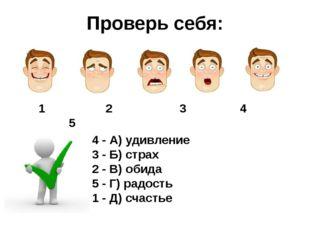 Проверь себя: 1 2 3 4 5 4 - А) удивление 3 - Б) страх 2 - В) обида 5 - Г) рад