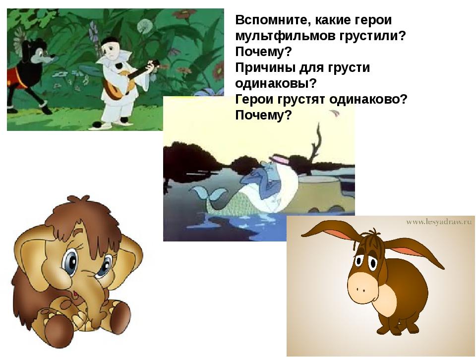 Вспомните, какие герои мультфильмов грустили? Почему? Причины для грусти один...