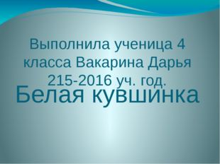 Выполнила ученица 4 класса Вакарина Дарья 215-2016 уч. год. Белая кувшинка