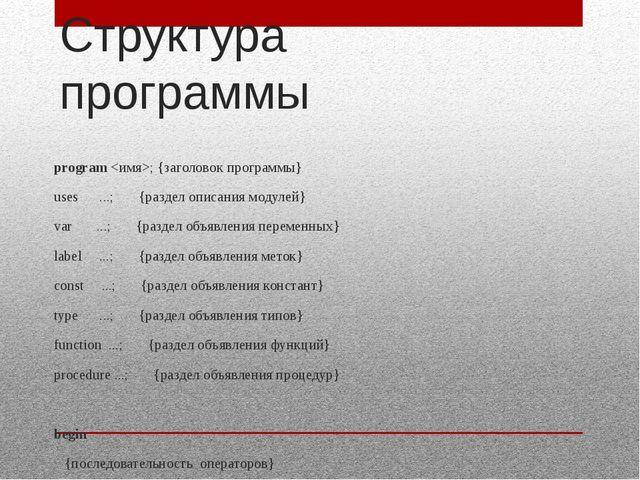 Структура программы program ; {заголовок программы} uses ...; {раздел описани...