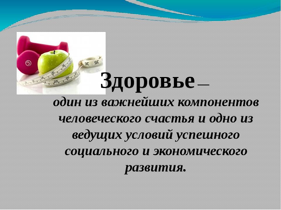 Здоровье — один из важнейших компонентов человеческого счастья и одно из веду...