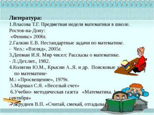 Литература: 1.Власова Т.Г. Предметная неделя математики в школе. Ростов-на-До