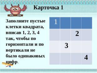 Карточка 1 Заполните пустые клетки квадрата, вписав 1, 2, 3, 4 так, чтобы по