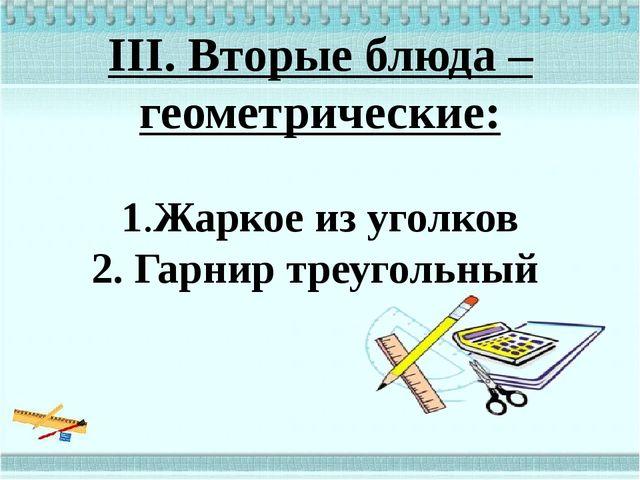 III. Вторые блюда – геометрические:  1.Жаркое из уголков 2. Гарнир треугольный