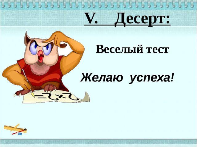 V. Десерт: Веселый тест Желаю успеха!