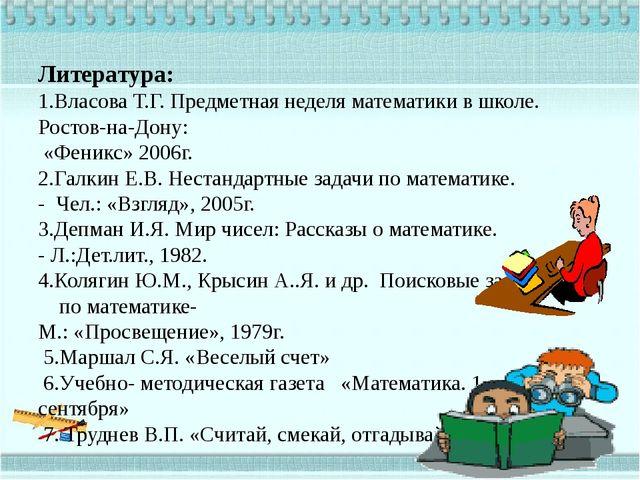 Литература: 1.Власова Т.Г. Предметная неделя математики в школе. Ростов-на-До...