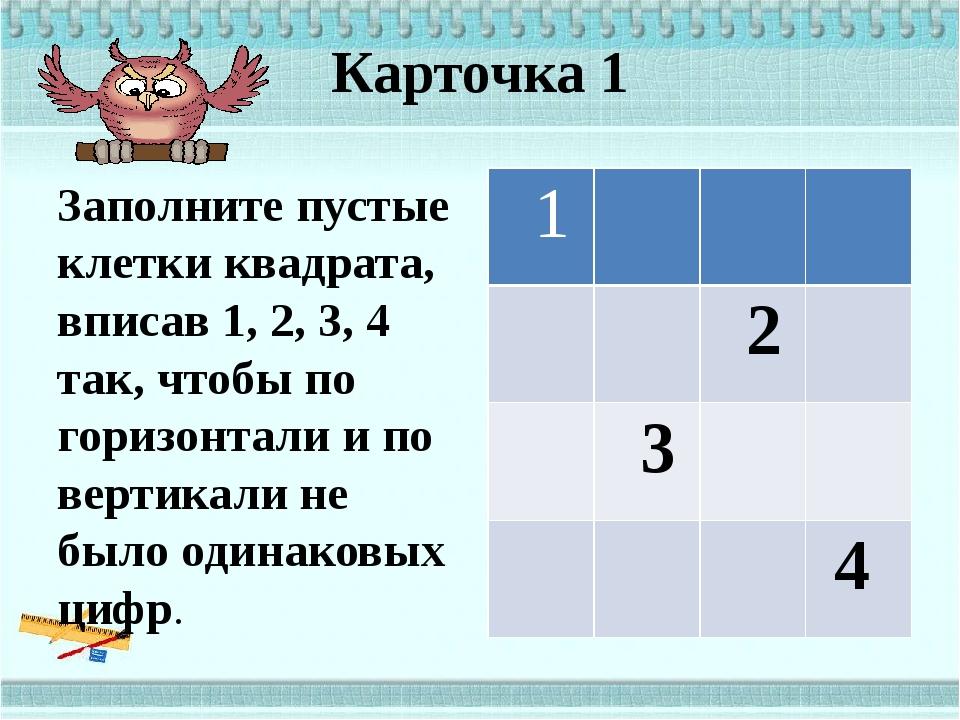 Карточка 1 Заполните пустые клетки квадрата, вписав 1, 2, 3, 4 так, чтобы по...