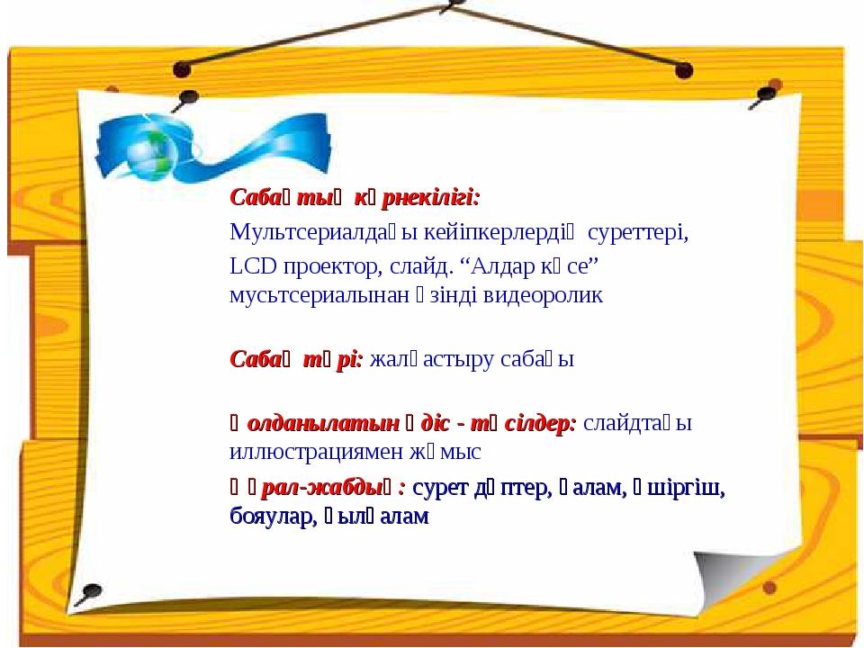 Сабақтың көрнекілігі: Мультсериалдағы кейіпкерлердің суреттері, LCD проектор,...