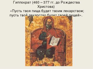 Гиппократ (460 – 377 гг. до Рождества Христова) «Пусть твоя пища будет твоим