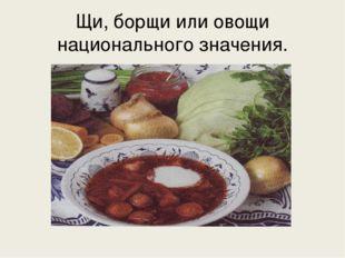 Щи, борщи или овощи национального значения.