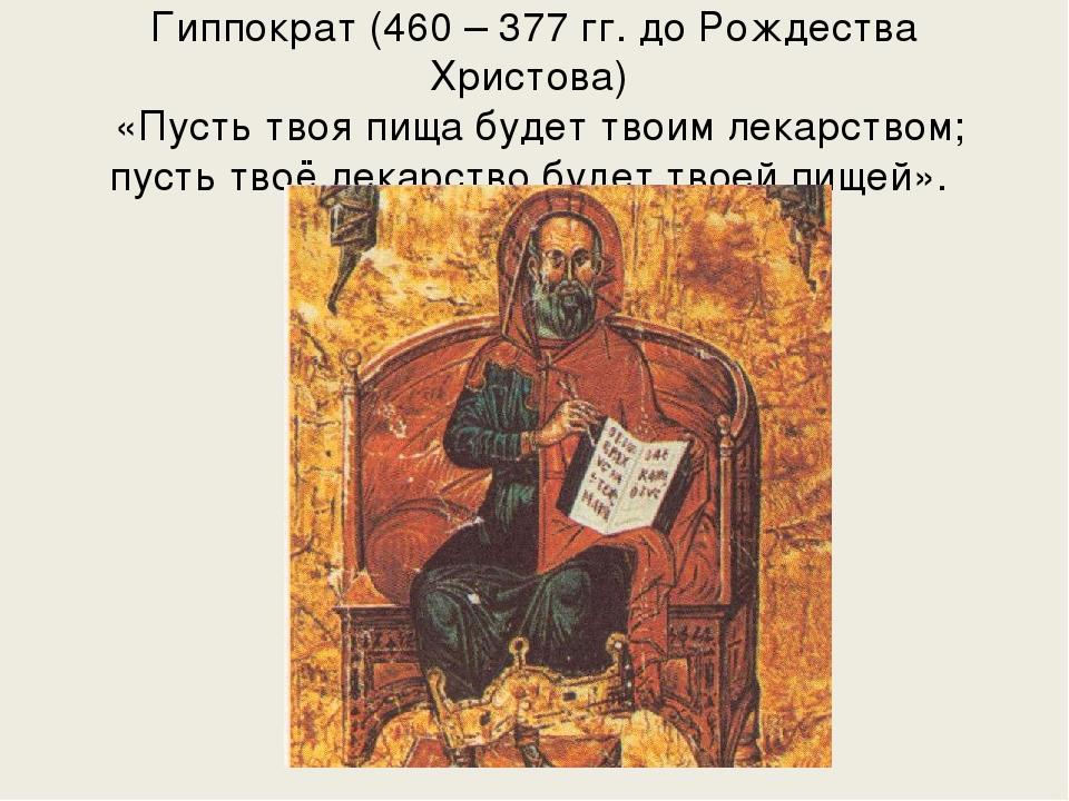 Гиппократ (460 – 377 гг. до Рождества Христова) «Пусть твоя пища будет твоим...