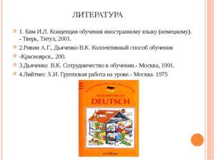 ЛИТЕРАТУРА 1. Бим И.Л. Концепция обучения иностранному языку (немецкому). - Т