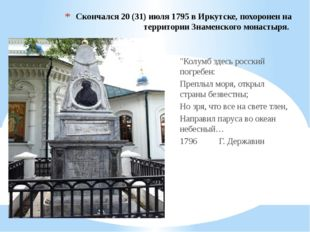 Скончался 20 (31) июля 1795 в Иркутске, похоронен на территории Знаменского м