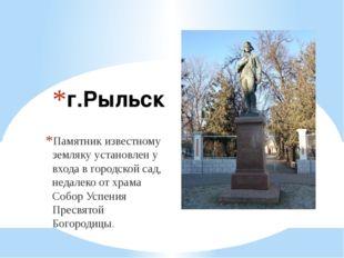 г.Рыльск Памятник известному земляку установлен у входа в городской сад, неда