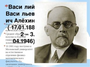 Васи́лий Васи́льевич Алёхин ( 17.01.1882 – 3. 04.1946) Родился в Курске в сос
