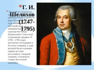 Г. И. Шелихов (1747-1795) Русский исследователь, мореплаватель, промышленник